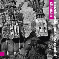 Mazolewski/Gonzalez Quintet: Shaman (For Tune Records)